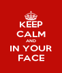 KEEP CALM AND IN YOUR FACE - Personalised Poster A4 size