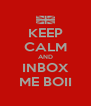 KEEP CALM AND INBOX ME BOII - Personalised Poster A4 size
