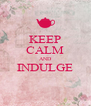 KEEP CALM AND INDULGE  - Personalised Poster A4 size