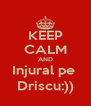 KEEP CALM AND Injural pe  Driscu:)) - Personalised Poster A4 size