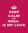 KEEP CALM AND INNA  IS MY LOVE - Personalised Poster A4 size