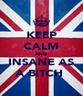 KEEP CALM AND INSANE AS A BITCH  - Personalised Poster A4 size