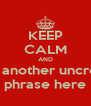 KEEP CALM AND Insert another uncreative phrase here - Personalised Poster A4 size