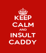 KEEP CALM AND INSULT CADDY - Personalised Poster A4 size