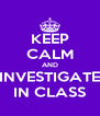 KEEP CALM AND INVESTIGATE IN CLASS - Personalised Poster A4 size