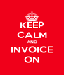 KEEP CALM AND INVOICE ON - Personalised Poster A4 size