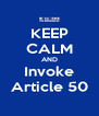 KEEP CALM AND Invoke Article 50 - Personalised Poster A4 size
