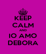 KEEP CALM AND IO AMO DEBORA - Personalised Poster A4 size
