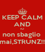 KEEP CALM AND IO non sbaglio  mai,STRUNZ!! - Personalised Poster A4 size