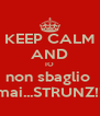 KEEP CALM AND IO non sbaglio  mai...STRUNZ!! - Personalised Poster A4 size