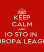 KEEP CALM AND IO STO IN  EUROPA LEAGUE - Personalised Poster A4 size