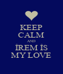 KEEP CALM AND İREM İS MY LOVE - Personalised Poster A4 size