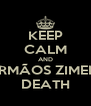 KEEP CALM AND IRMÃOS ZIMER DEATH - Personalised Poster A4 size