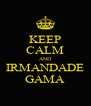 KEEP CALM AND IRMANDADE GAMA - Personalised Poster A4 size