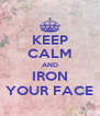 KEEP CALM AND IRON YOUR FACE - Personalised Poster A4 size