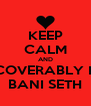 KEEP CALM AND IRRECOVERABLY LOVE BANI SETH - Personalised Poster A4 size
