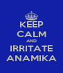 KEEP CALM AND IRRITATE ANAMIKA - Personalised Poster A4 size