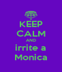 KEEP CALM AND irrite a Monica - Personalised Poster A4 size