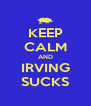 KEEP CALM AND IRVING SUCKS - Personalised Poster A4 size