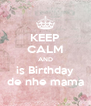 KEEP CALM AND is Birthday de nhe mama - Personalised Poster A4 size