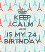 KEEP CALM AND IS MY 24  BIRTHDAY - Personalised Poster A4 size