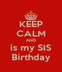 KEEP CALM AND is my SIS Birthday - Personalised Poster A4 size