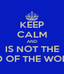 KEEP CALM AND IS NOT THE END OF THE WORLD - Personalised Poster A4 size