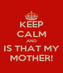 KEEP CALM AND IS THAT MY MOTHER! - Personalised Poster A4 size