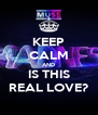 KEEP CALM AND IS THIS REAL LOVE? - Personalised Poster A4 size