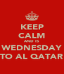 KEEP CALM AND IS WEDNESDAY TO AL QATAR - Personalised Poster A4 size