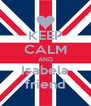 KEEP CALM AND Isabela friend - Personalised Poster A4 size