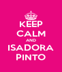 KEEP CALM AND ISADORA PINTO - Personalised Poster A4 size