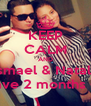 KEEP CALM AND Ismael & Nataly  have 2 months <3 - Personalised Poster A4 size