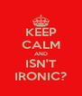 KEEP CALM AND ISN'T IRONIC? - Personalised Poster A4 size