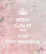 KEEP CALM AND it is lolo wedding - Personalised Poster A4 size