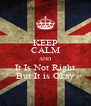 KEEP CALM AND It Is Not Right But It is Okay - Personalised Poster A4 size