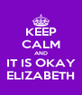 KEEP CALM AND IT IS OKAY ELIZABETH - Personalised Poster A4 size