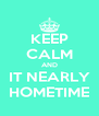 KEEP CALM AND IT NEARLY HOMETIME - Personalised Poster A4 size