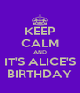 KEEP CALM AND IT'S ALICE'S BIRTHDAY - Personalised Poster A4 size