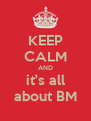KEEP CALM AND it's all about BM - Personalised Poster A4 size