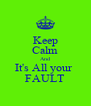 Keep Calm And It's All your  FAULT - Personalised Poster A4 size