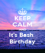KEEP CALM AND It's Bash  Birthday - Personalised Poster A4 size