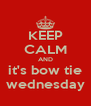 KEEP CALM AND it's bow tie wednesday - Personalised Poster A4 size