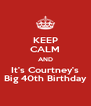 KEEP CALM AND It's Courtney's Big 40th Birthday - Personalised Poster A4 size