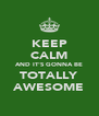 KEEP CALM AND IT'S GONNA BE TOTALLY AWESOME - Personalised Poster A4 size
