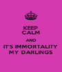KEEP CALM AND IT'S IMMORTALITY MY DARLINGS - Personalised Poster A4 size