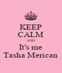 KEEP CALM AND It's me Tasha Merican - Personalised Poster A4 size