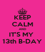 KEEP CALM AND IT'S MY  13th B-DAY - Personalised Poster A4 size
