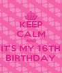 KEEP CALM AND IT'S MY 16TH BIRTHDAY - Personalised Poster A4 size