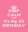 KEEP CALM AND It's my 22 BIRTHDAY - Personalised Poster A4 size